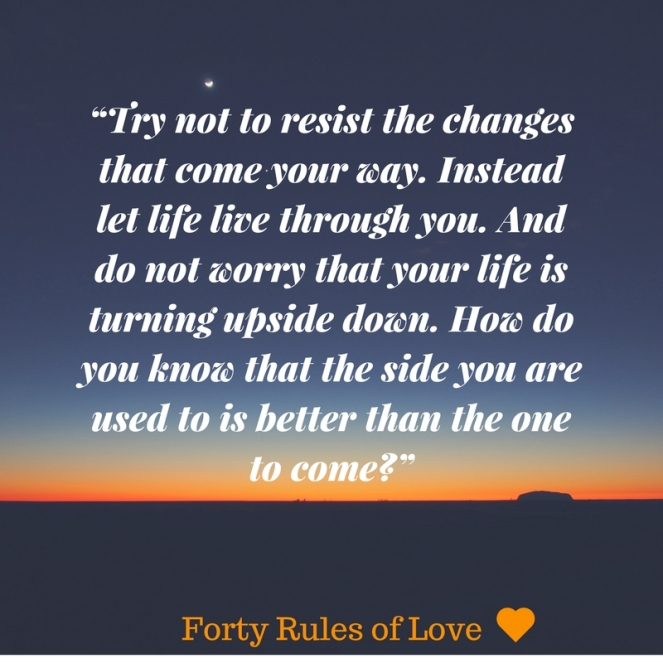 """Try not to resist the changes that come your way. Instead let life live through you. And do not worry that your life is turning upside down. How do you know that the side you are used"